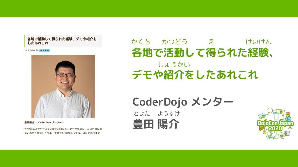 各地で活動して得られた経験、 デモや紹介をしたあれこれ CoderDojo メンター 豊田 陽...