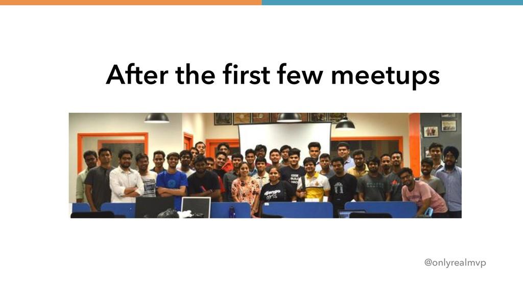 @onlyrealmvp After the first few meetups