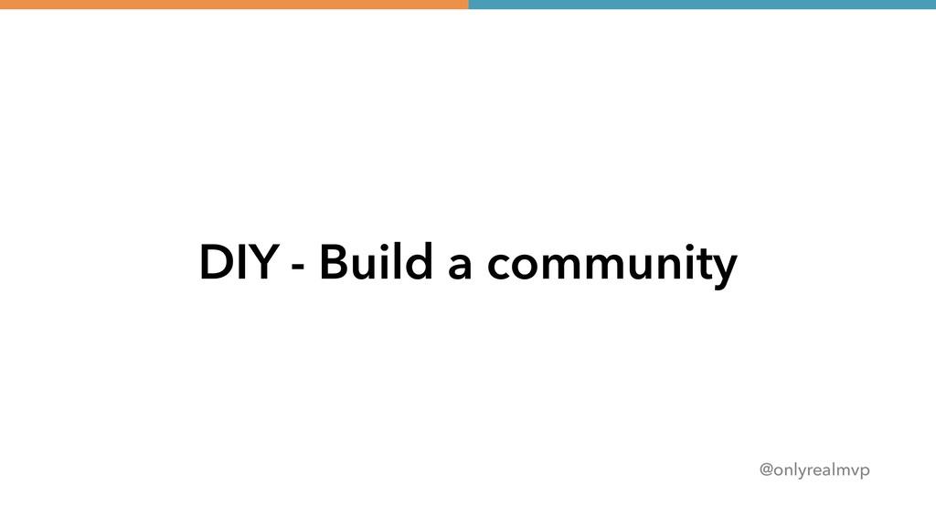 @onlyrealmvp DIY - Build a community