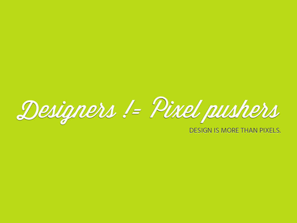 Designers != Pixel pushers DESIGN IS MORE THAN ...