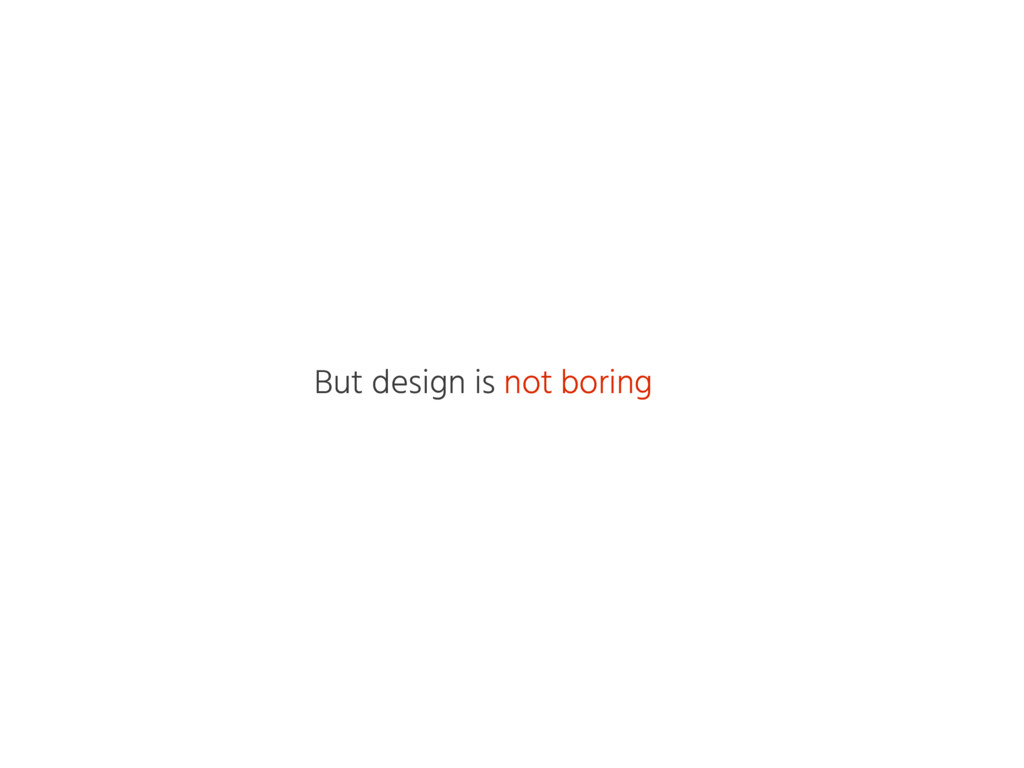 But design is not boring