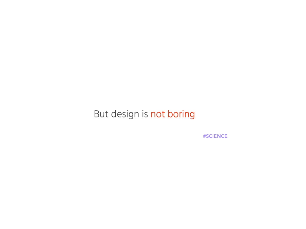 But design is not boring #SCIENCE