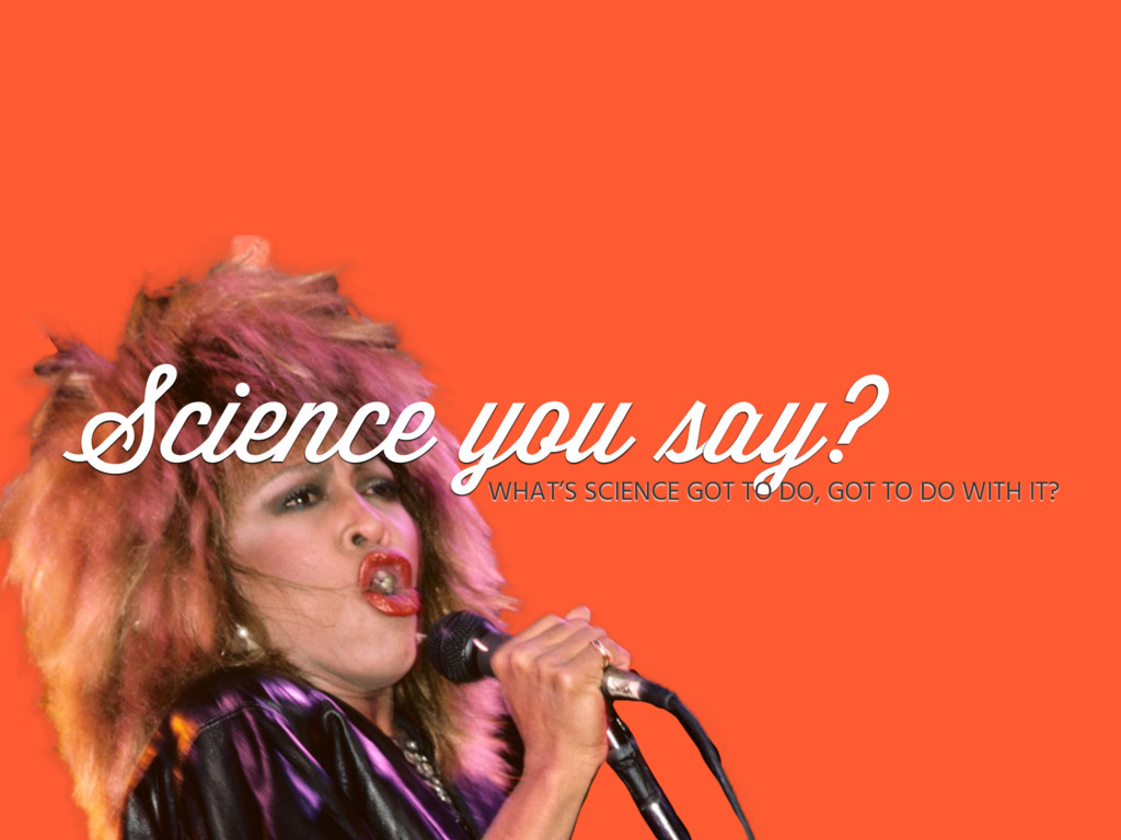 Science you say? WHAT'S SCIENCE GOT TO DO, GOT ...