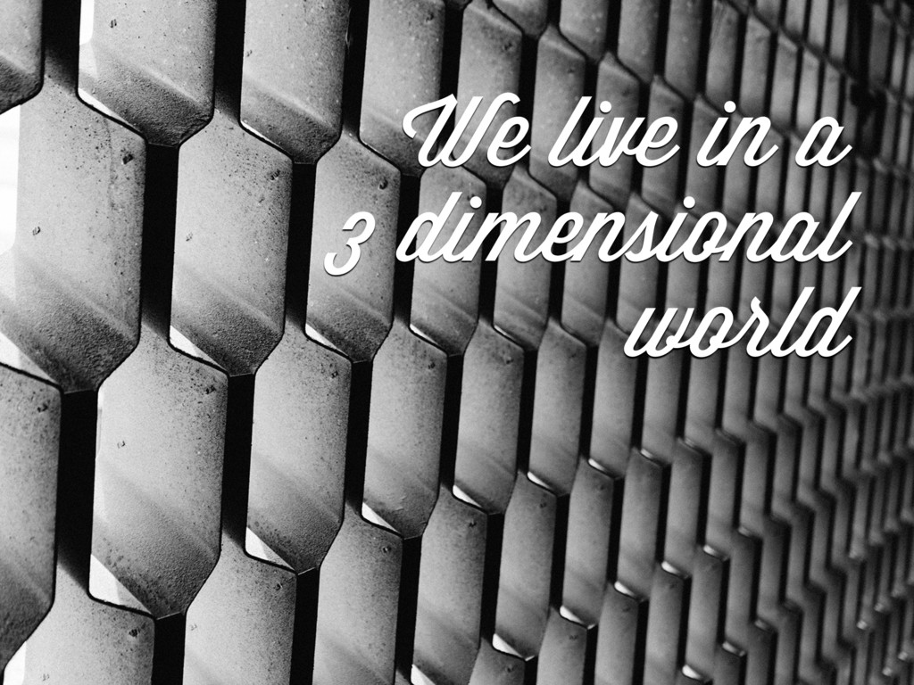 We live in a 3 dimensional world