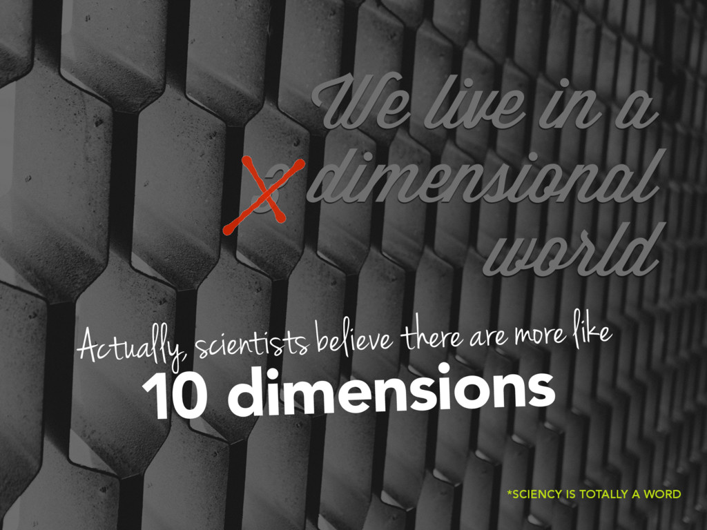 We live in a 3 dimensional world Actually, scie...