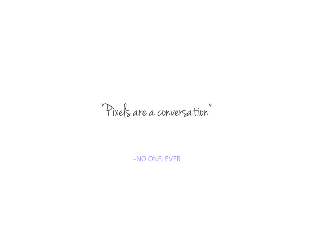 "–NO ONE, EVER ""Pixels are a conversation"""
