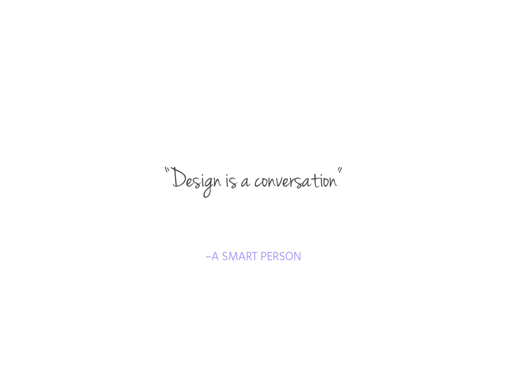 "–A SMART PERSON ""Design is a conversation"""