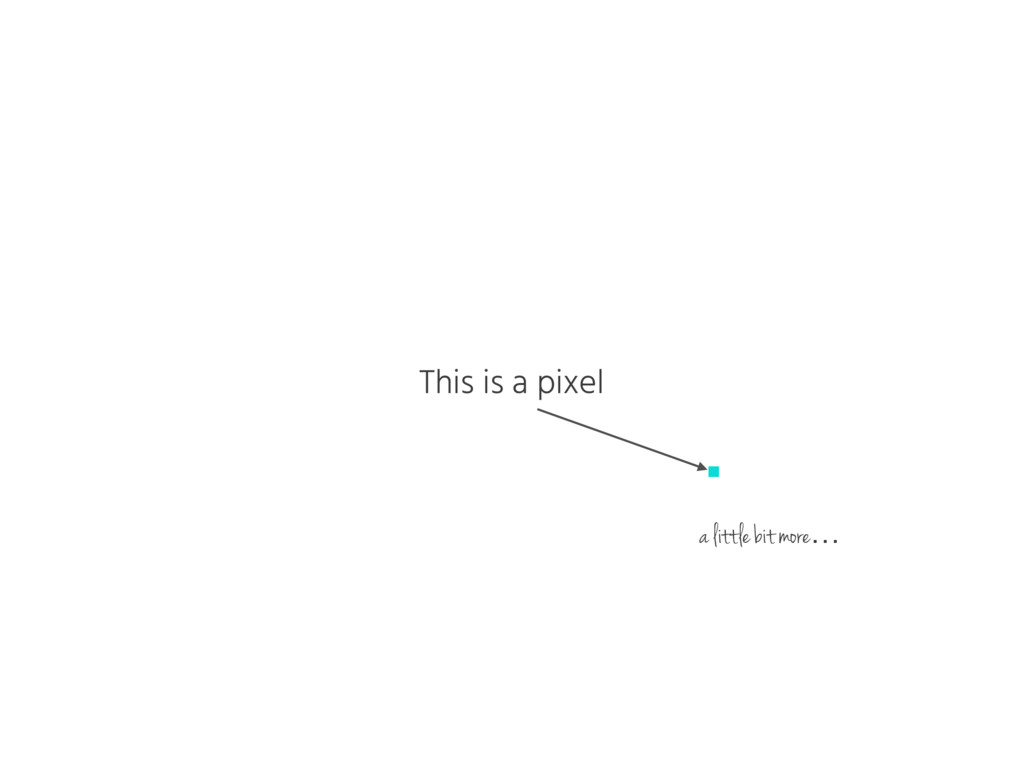 This is a pixel a little bit more…
