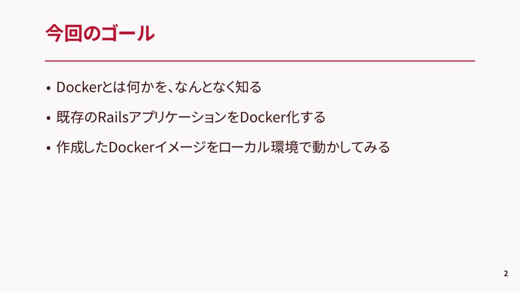 • Dockerとは何かを、なんとなく知る • 既存のRailsアプリケーションをDocker...