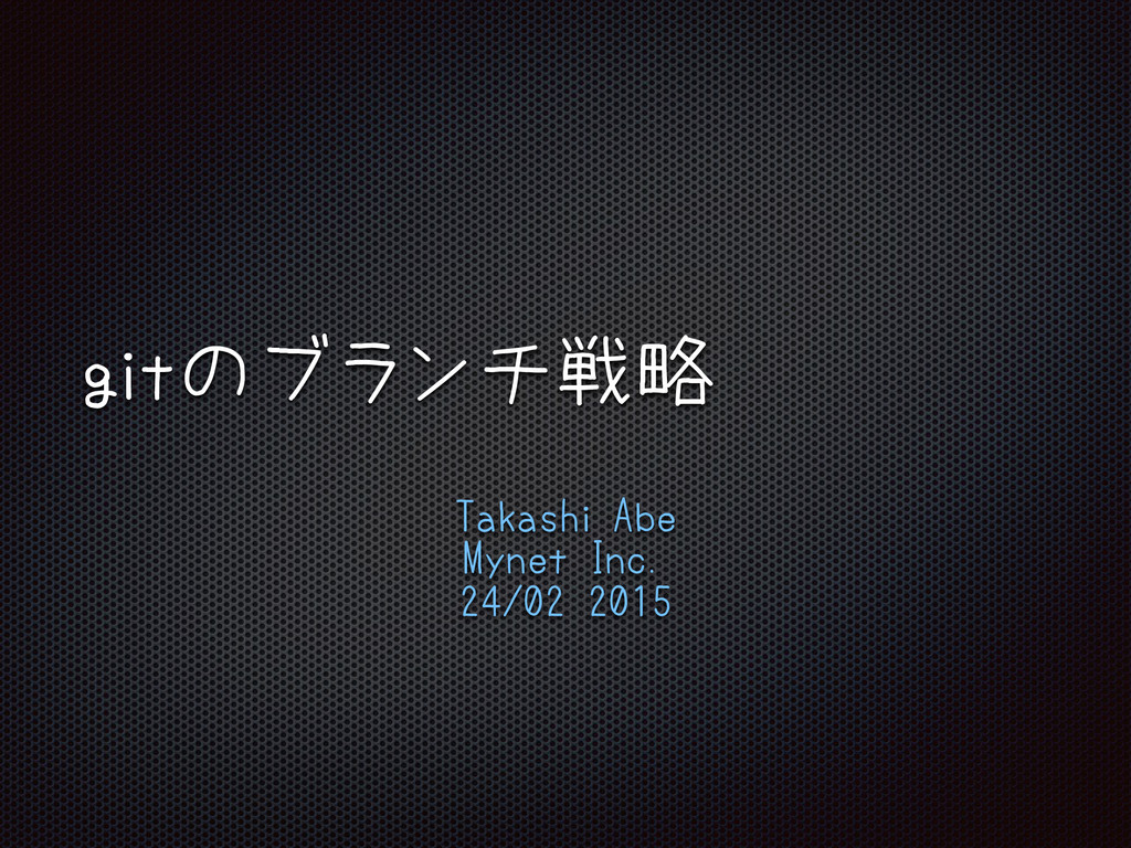 gitのブランチ戦略 Takashi Abe Mynet Inc. 24/02 2015