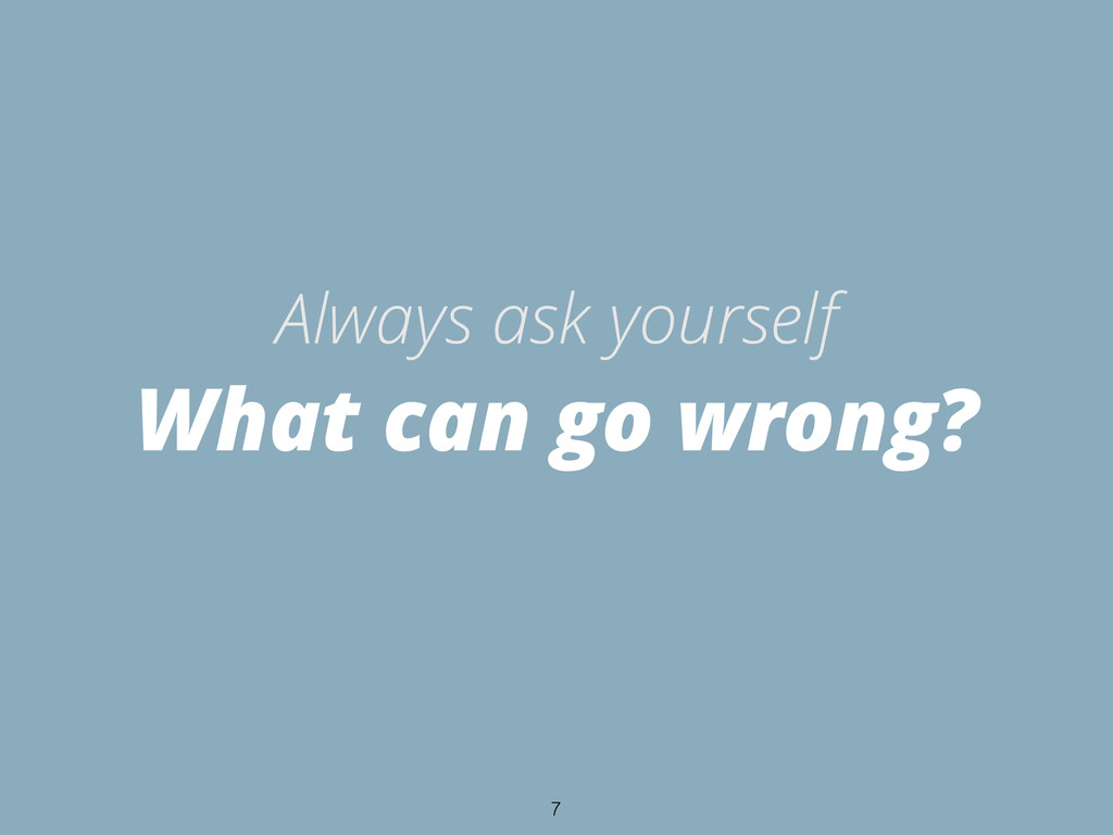 What can go wrong? Always ask yourself 7