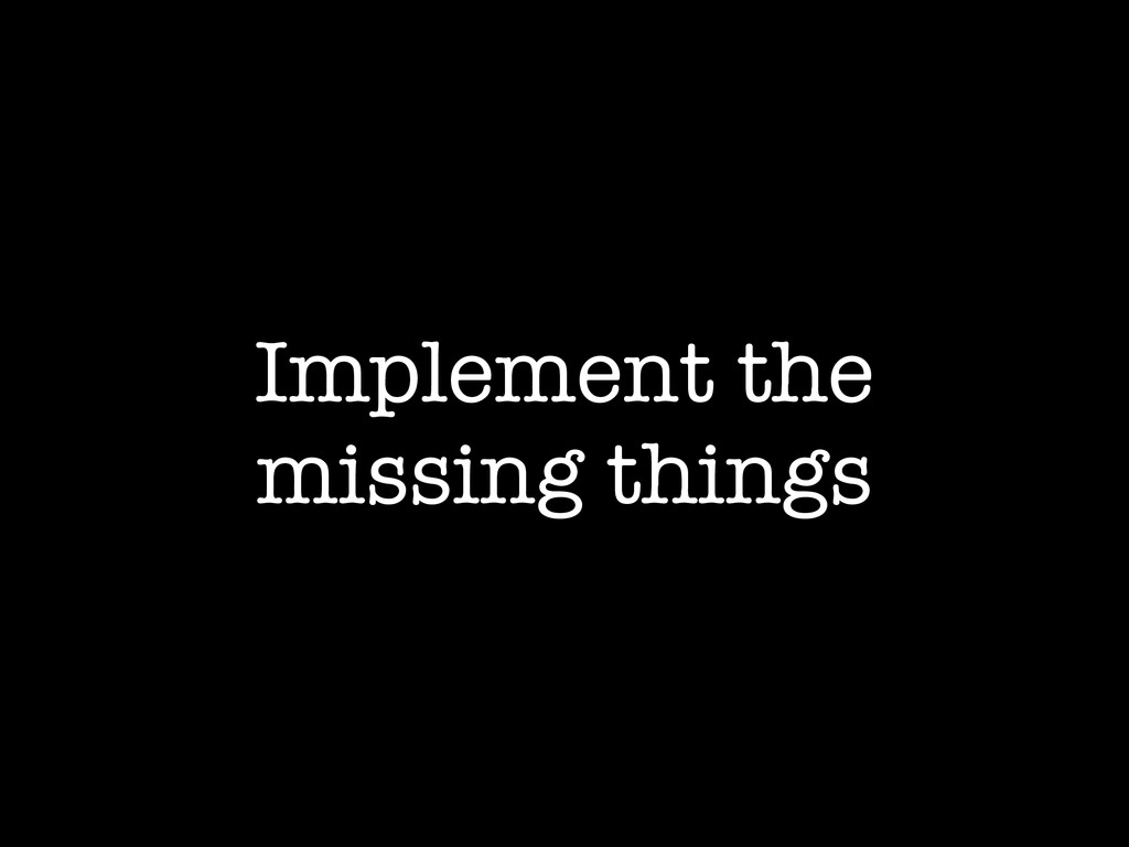 Implement the missing things