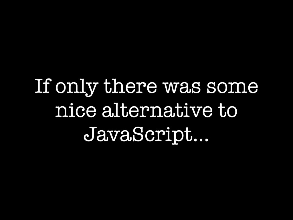 If only there was some nice alternative to Java...