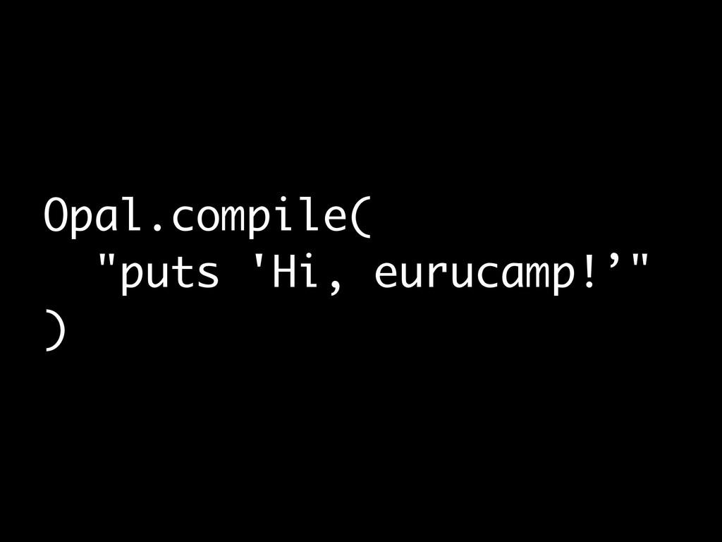 """Opal.compile( """"puts 'Hi, eurucamp!'"""" )"""