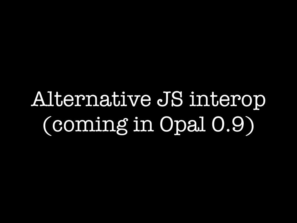 Alternative JS interop (coming in Opal 0.9)