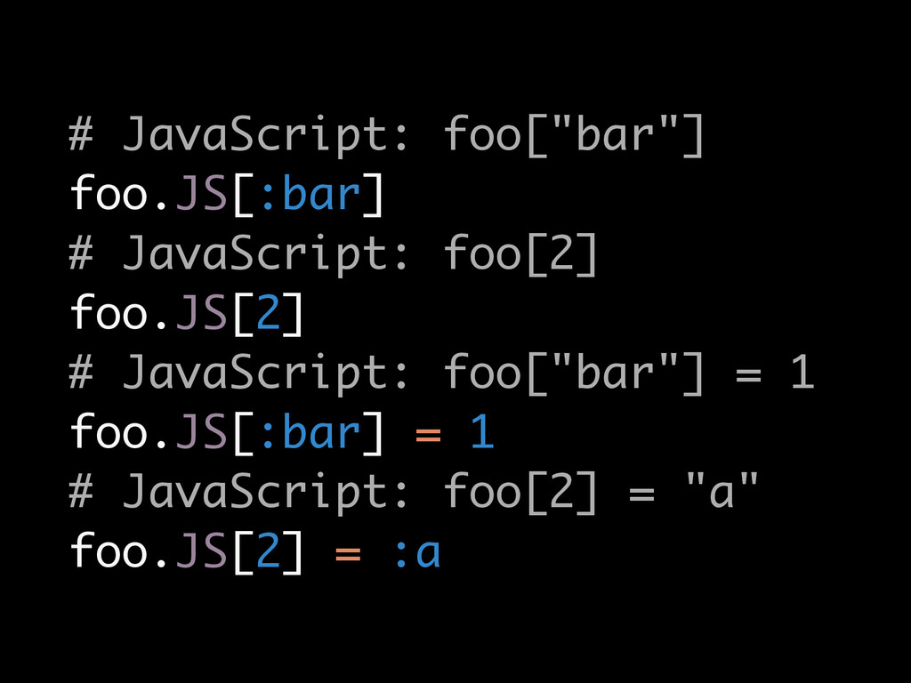 "# JavaScript: foo[""bar""] foo.JS[:bar] # JavaScr..."