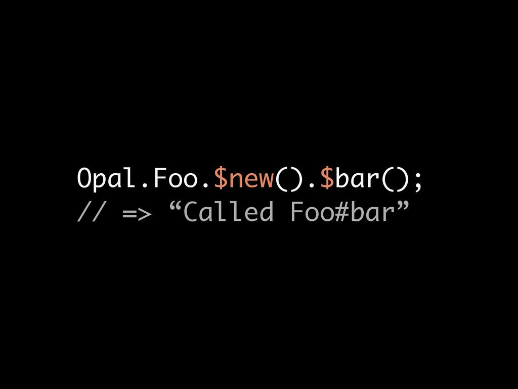 """Opal.Foo.$new().$bar(); // => """"Called Foo#bar"""""""