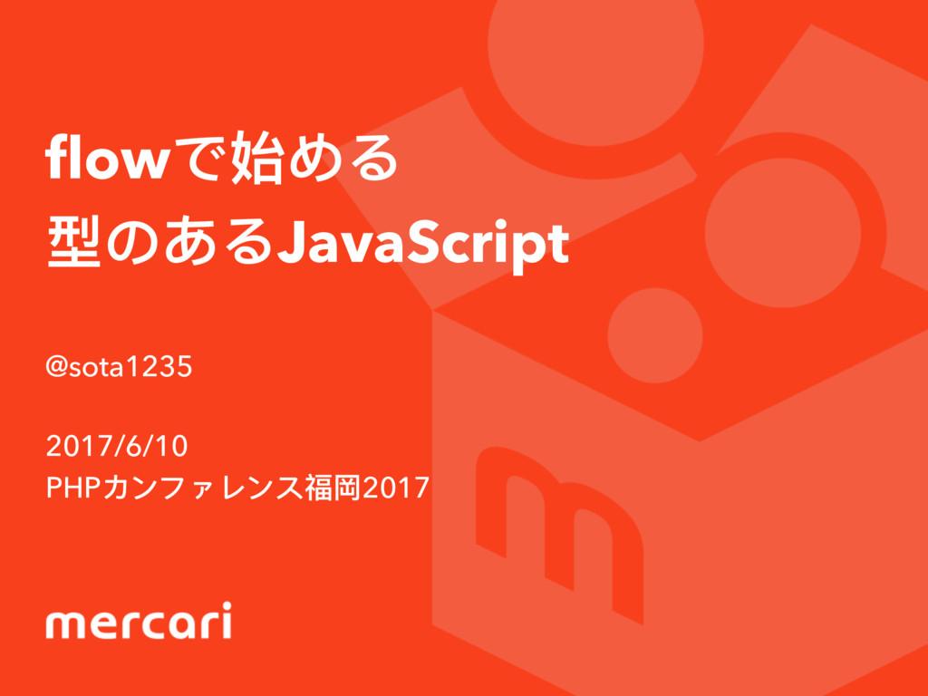 flowで始める 型のあるJavaScript @sota1235 2017/6/10 PHPカ...