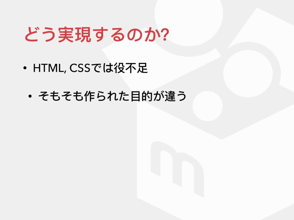 どう実現するのか? • HTML, CSSでは役不不⾜足 • そもそも作られた⽬目的が違う