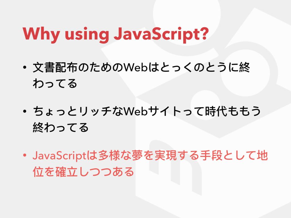 Why using JavaScript? • ⽂文書配布のためのWebはとっくのとうに終 わ...