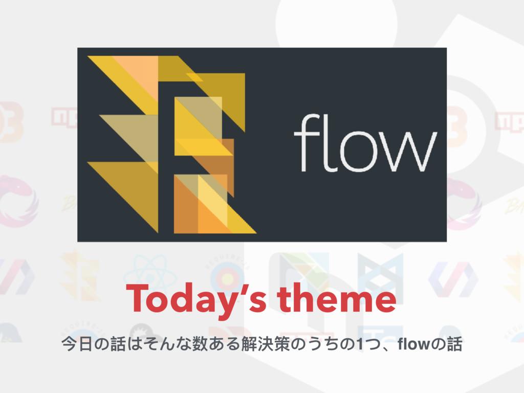Today's theme 今⽇日の話はそんな数ある解決策のうちの1つ、flowの話