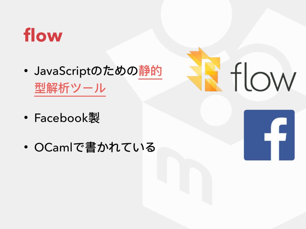 flow • JavaScriptのための静的 型解析ツール • Facebook製 • OCa...