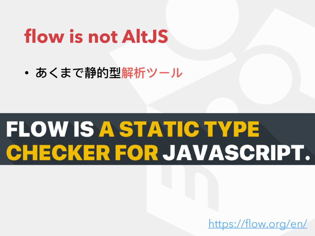 flow is not AltJS • あくまで静的型解析ツール https://flow.org...