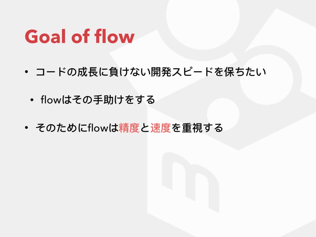 Goal of flow • コードの成⻑⾧長に負けない開発スピードを保ちたい • flowはその...