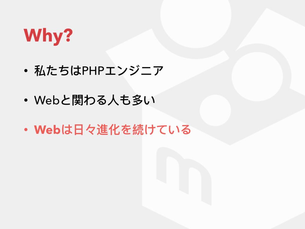 Why? • 私たちはPHPエンジニア • Webと関わる⼈人も多い • Webは⽇日々進化を...