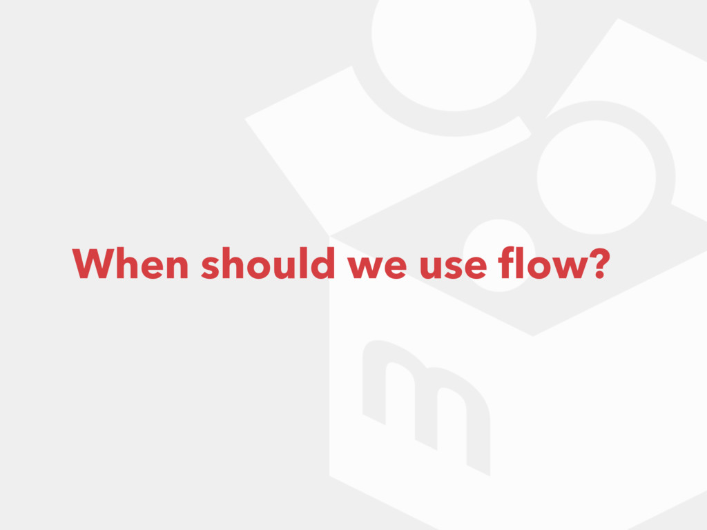 When should we use flow?