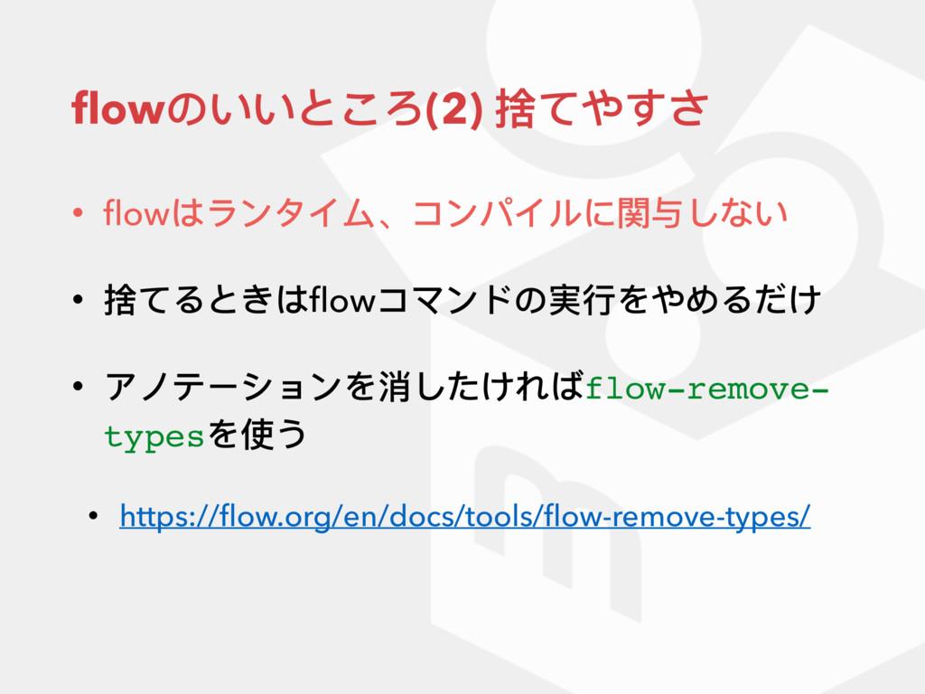 flowのいいところ(2) 捨てやすさ • flowはランタイム、コンパイルに関与しない • 捨て...