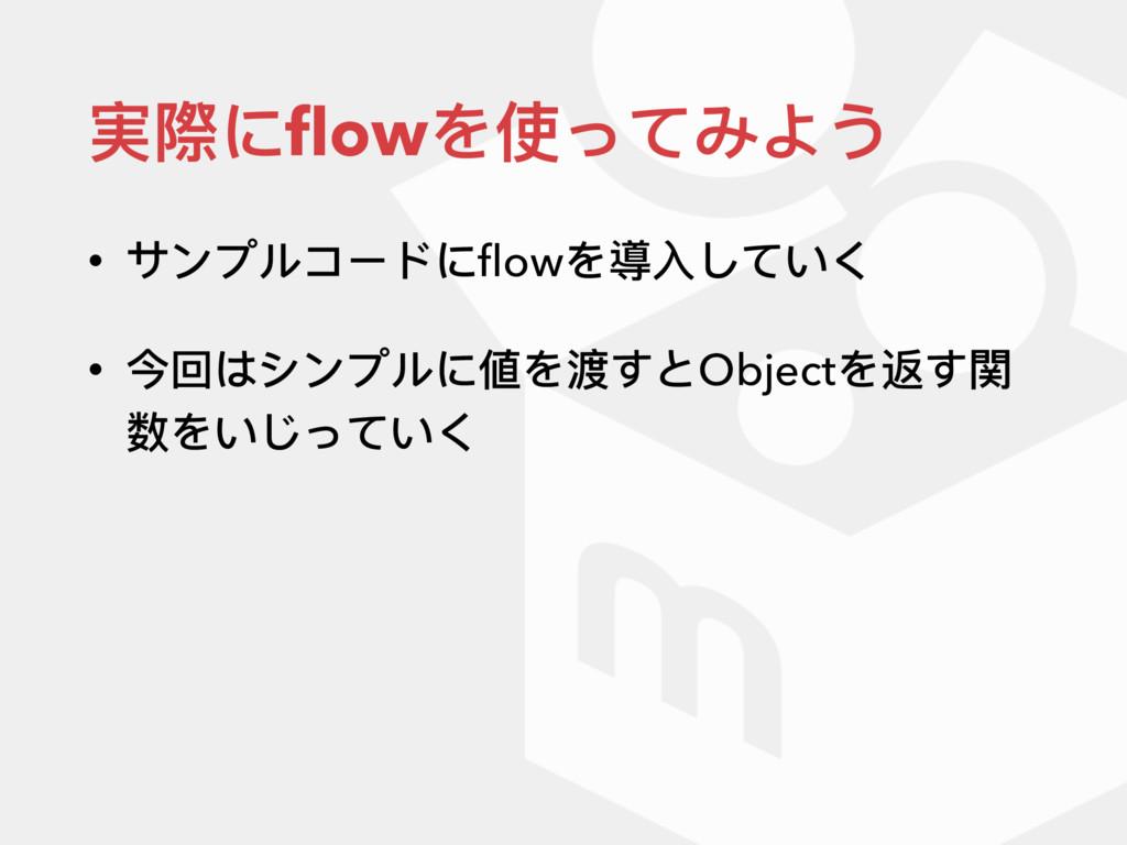 実際にflowを使ってみよう • サンプルコードにflowを導⼊入していく • 今回はシンプルに値...
