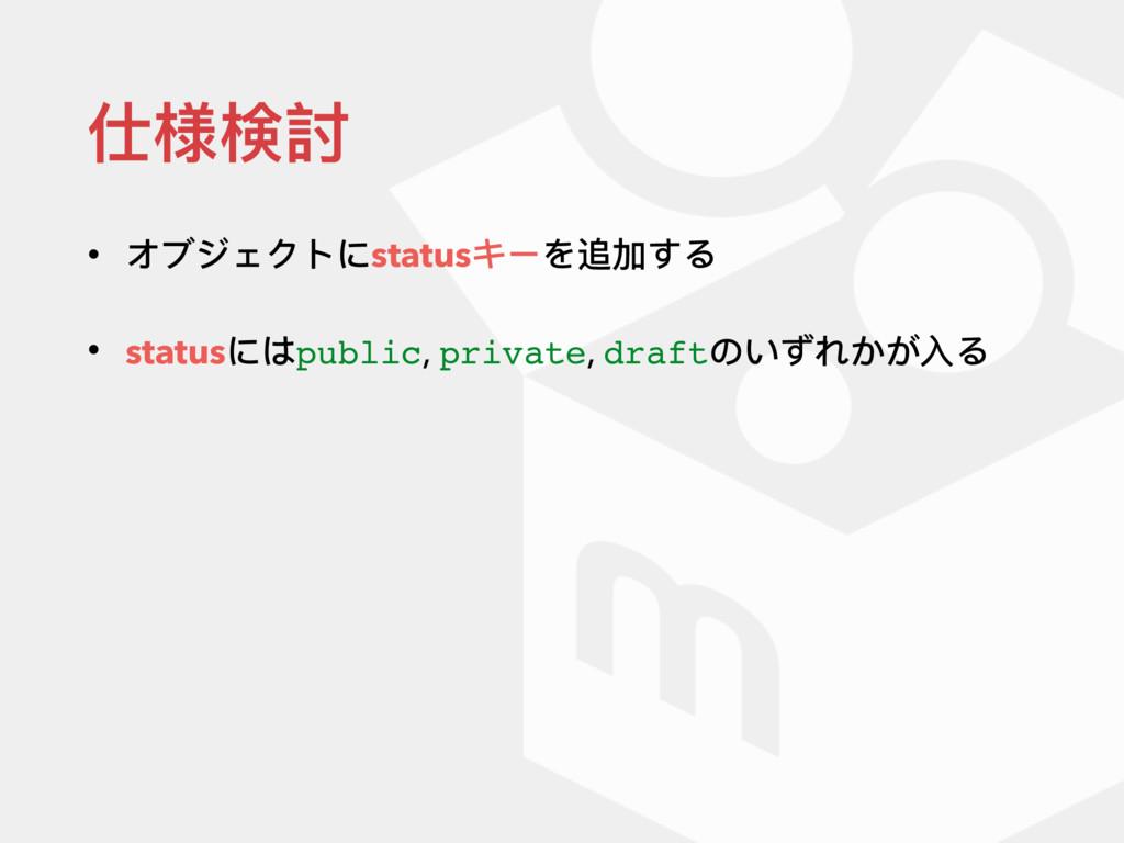 仕様検討 • オブジェクトにstatusキーを追加する • statusにはpublic, p...