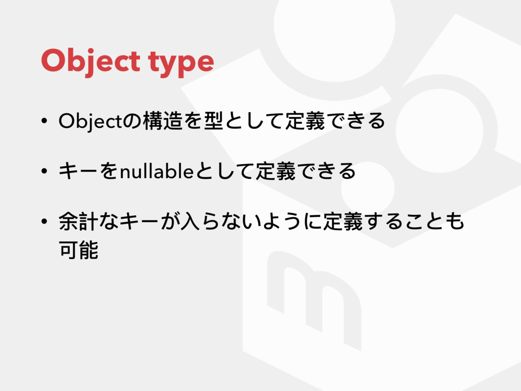 Object type • Objectの構造を型として定義できる • キーをnullable...