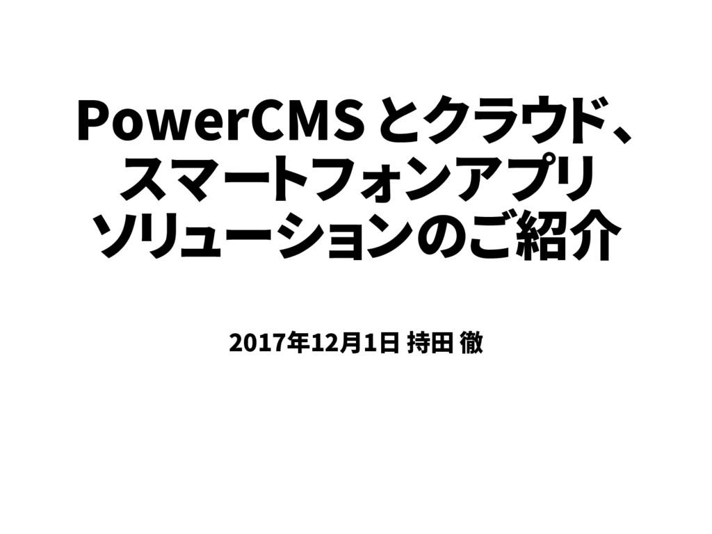 PowerCMS とクラウド、 スマートフォンアプリ ソリューションのご紹介 2017年12月...