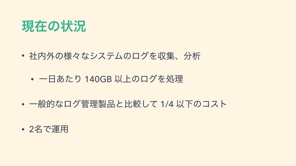 ݱࡏͷঢ়گ • ࣾ֎ͷ༷ʑͳγεςϜͷϩάΛऩूɺੳ • Ұ͋ͨΓ 140GB Ҏ্ͷϩ...
