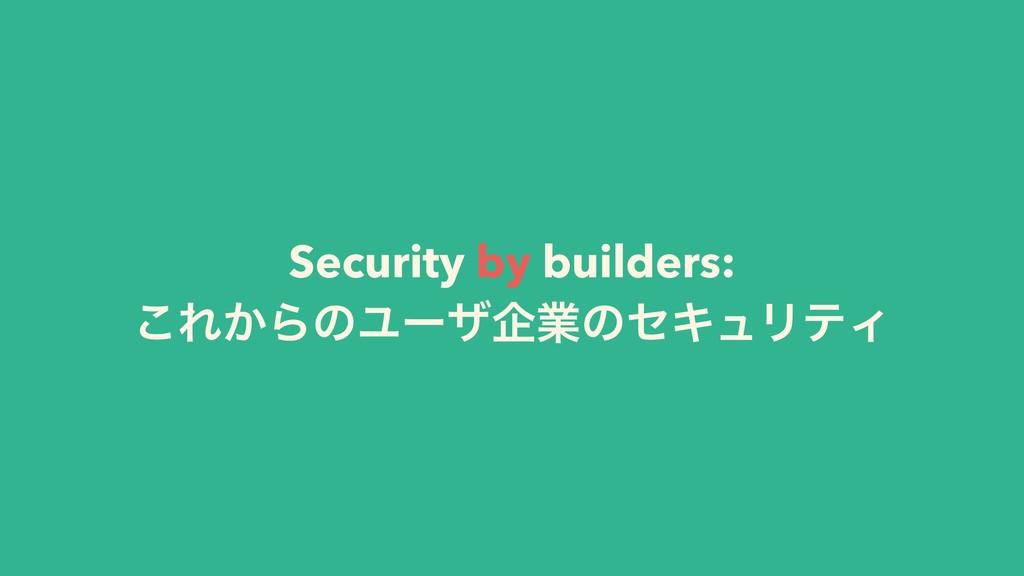 Security by builders: ͜Ε͔ΒͷϢʔβاۀͷηΩϡϦςΟ