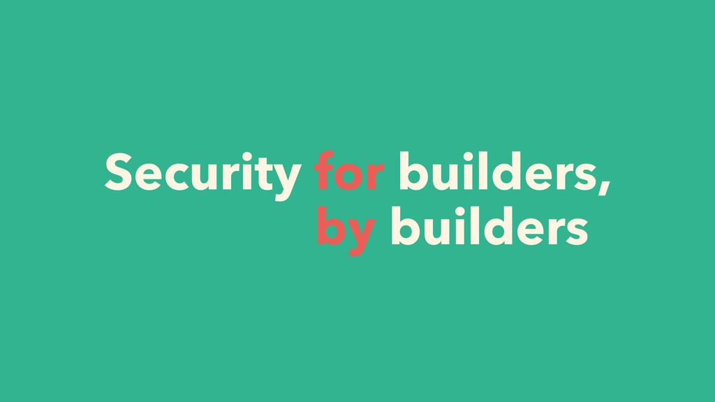 Security for builders, by builders