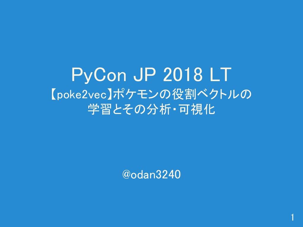 PyCon JP 2018 LT 【poke2vec】ポケモンの役割ベクトルの 学習とその分析...