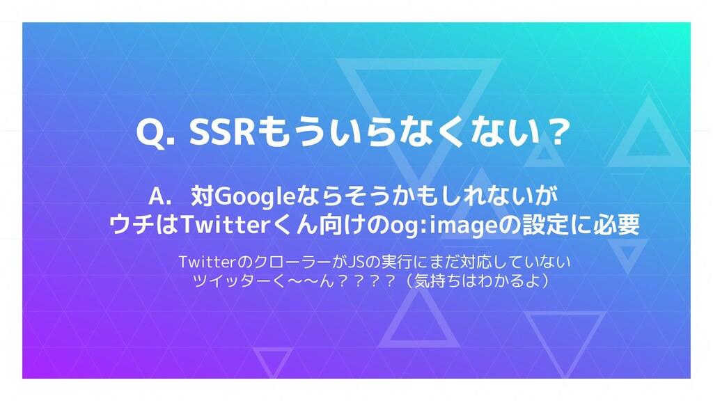 Q. SSRもういらなくない? A. 対Googleならそうかもしれないが ウチはTwitte...