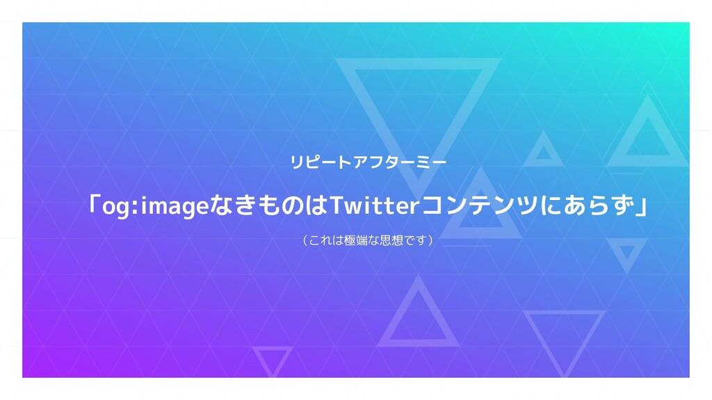 リピートアフターミー 「og:imageなきものはTwitterコンテンツにあらず」 (これは...
