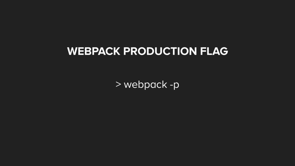 WEBPACK PRODUCTION FLAG > webpack -p