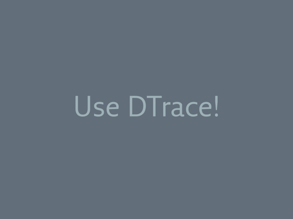 Use DTrace!