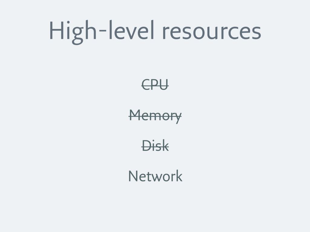 High-level resources CPU Memory Disk Network