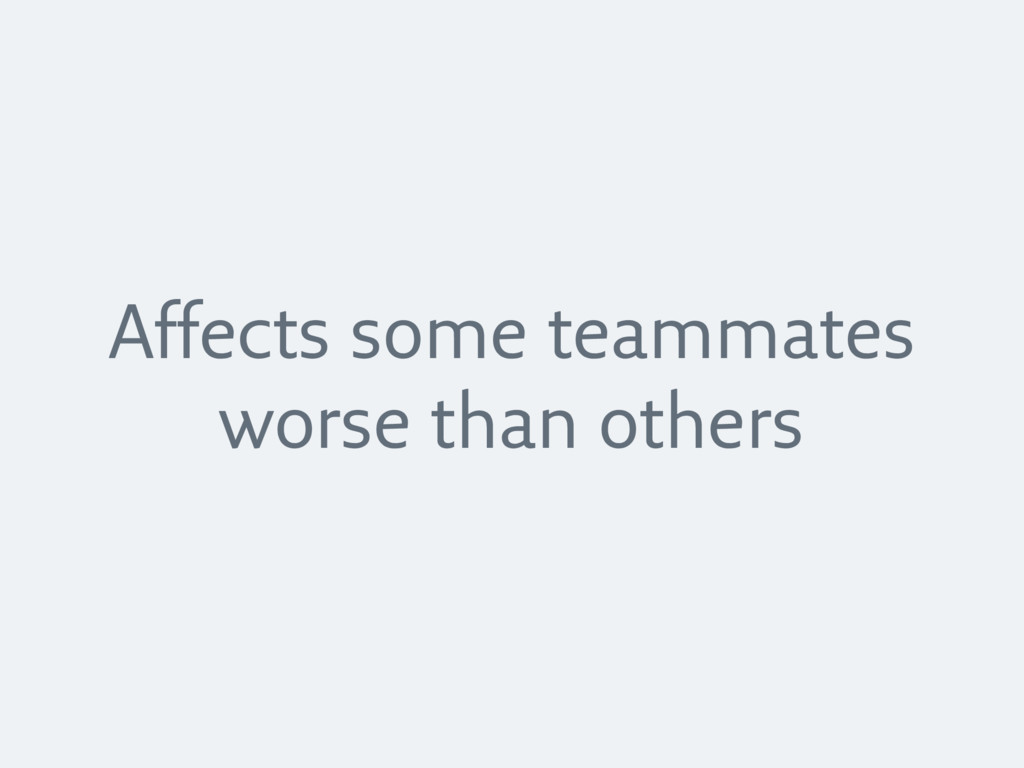 Affects some teammates worse than others