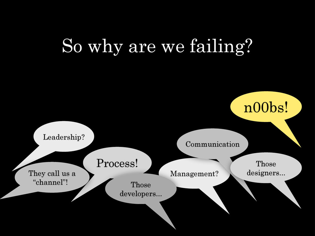 So why are we failing? Leadership? Process! Man...