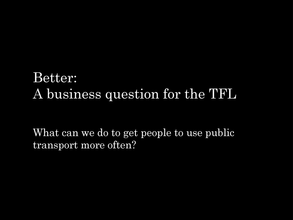 Better: A business question for the TFL What ca...