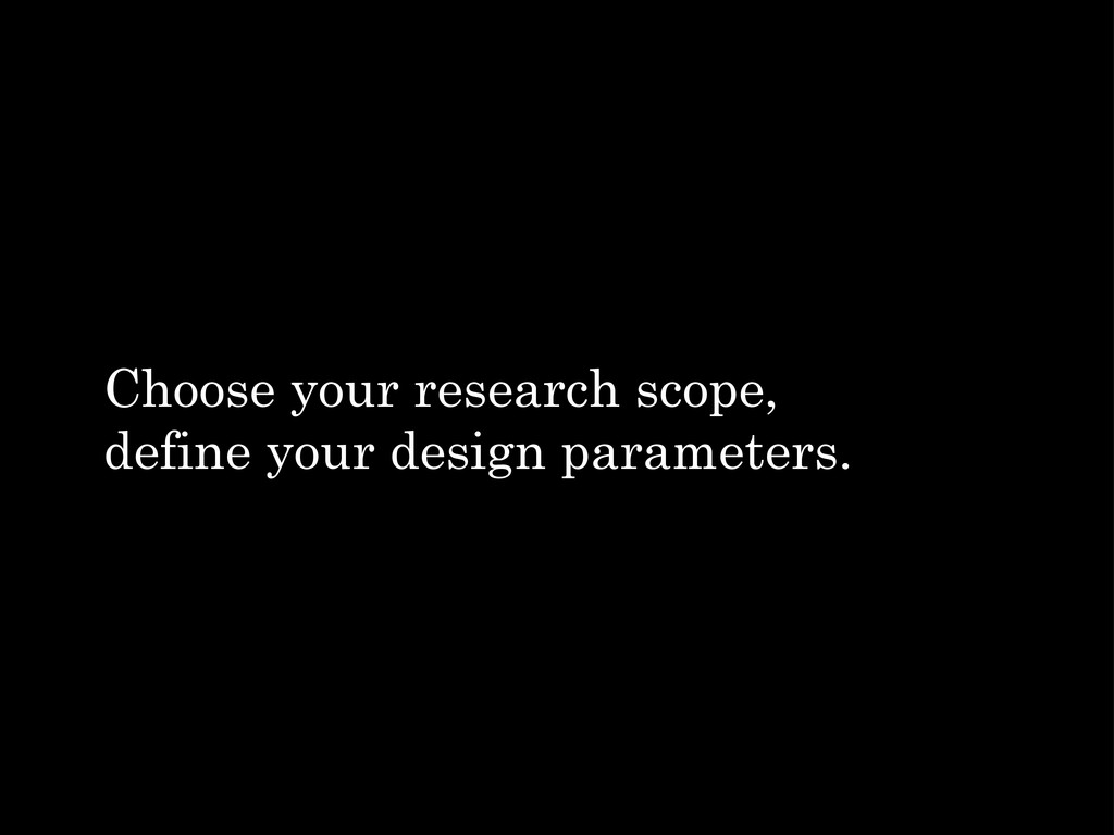 Choose your research scope, define your design ...