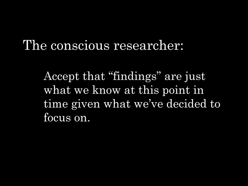 "Accept that ""findings"" are just what we know at..."