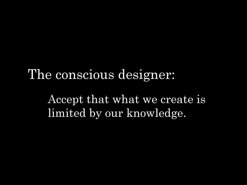 Accept that what we create is limited by our kn...
